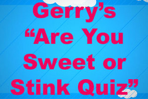 "Gerry's ""Are You Sweet or Stink"" Quiz"